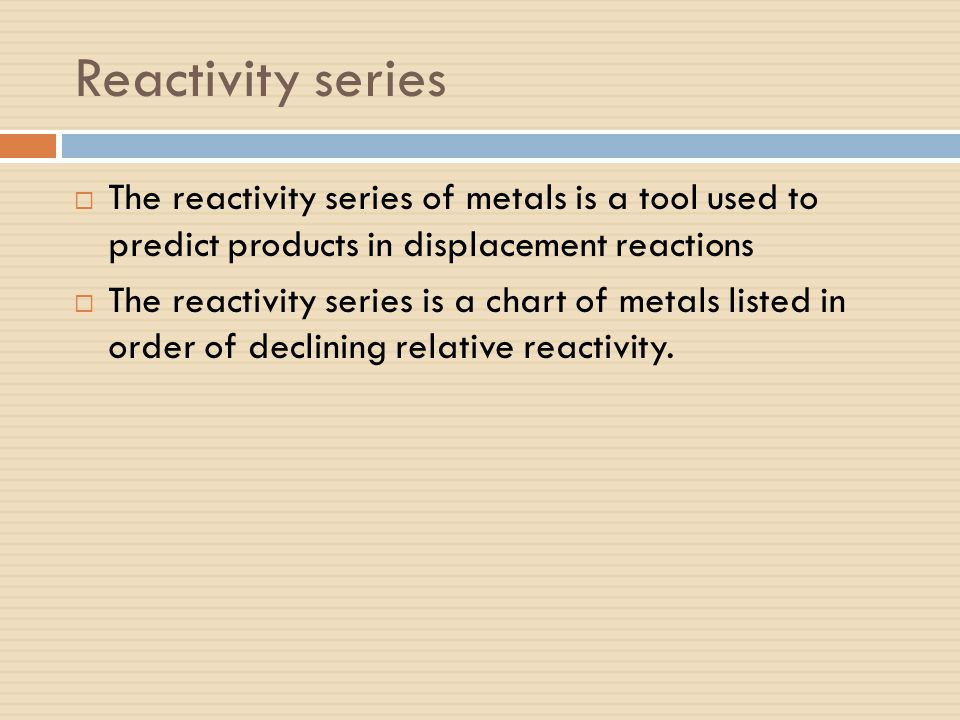Reactivity series  The reactivity series of metals is a tool used to predict products in displacement reactions  The reactivity series is a chart of