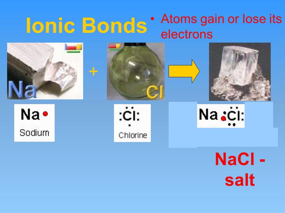 Ionic Bonds Atoms gain or lose its electrons + NaCl - salt
