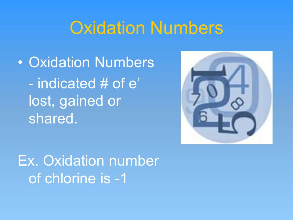 Oxidation Numbers - indicated # of e' lost, gained or shared. Ex. Oxidation number of chlorine is -1