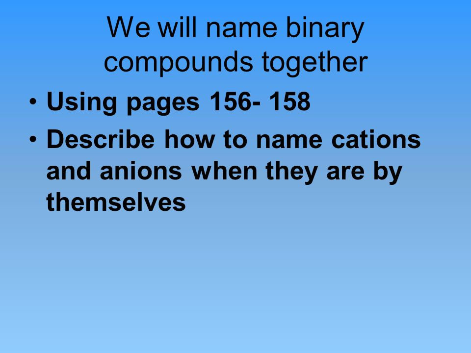 We will name binary compounds together Using pages 156- 158 Describe how to name cations and anions when they are by themselves
