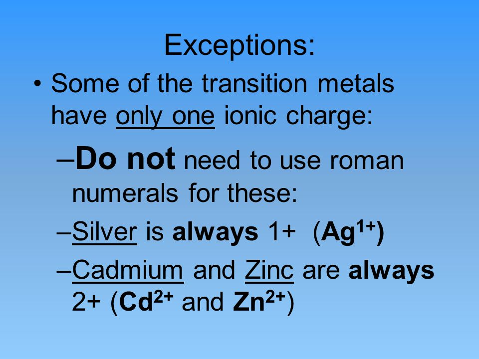 Exceptions: Some of the transition metals have only one ionic charge: –Do not need to use roman numerals for these: –Silver is always 1+ (Ag 1+ ) –Cadmium and Zinc are always 2+ (Cd 2+ and Zn 2+ )