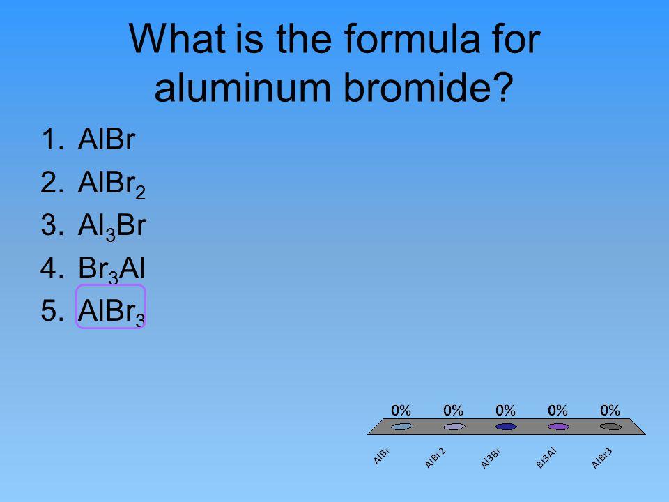What is the formula for aluminum bromide? 1.AlBr 2.AlBr 2 3.Al 3 Br 4.Br 3 Al 5.AlBr 3