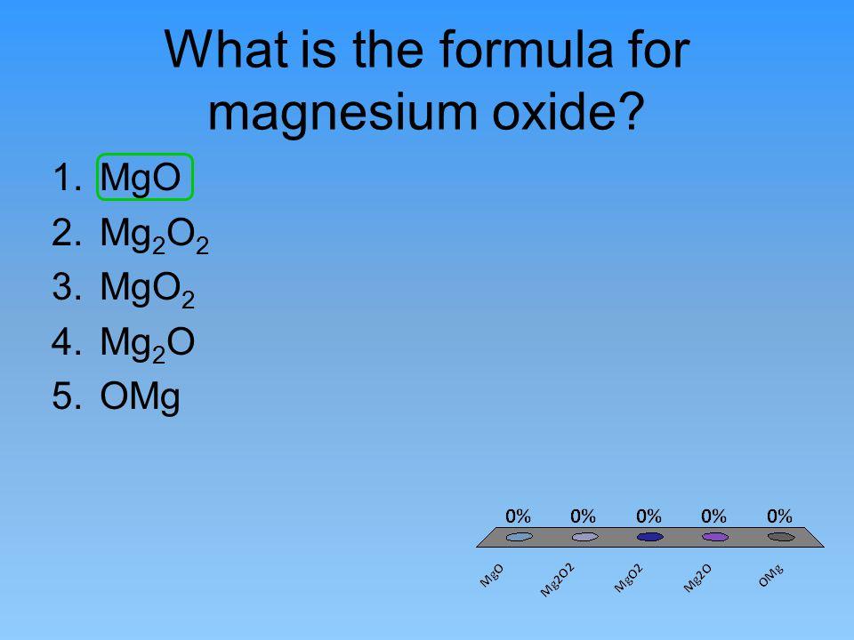 What is the formula for magnesium oxide? 1.MgO 2.Mg 2 O 2 3.MgO 2 4.Mg 2 O 5.OMg