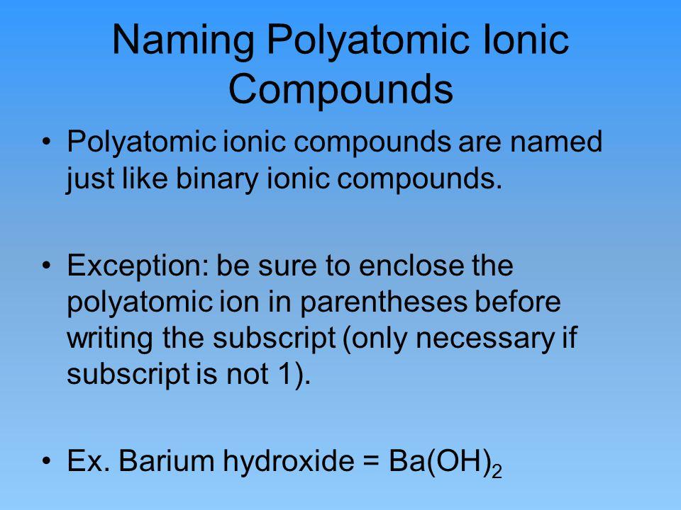 Naming Polyatomic Ionic Compounds Polyatomic ionic compounds are named just like binary ionic compounds. Exception: be sure to enclose the polyatomic