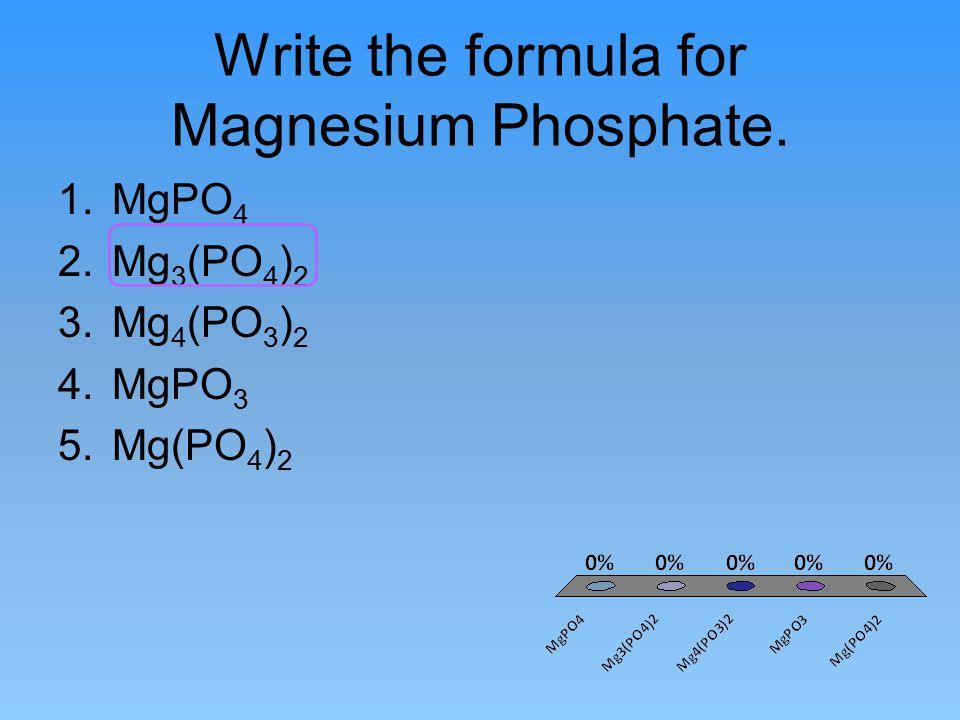 Write the formula for Magnesium Phosphate. 1.MgPO 4 2.Mg 3 (PO 4 ) 2 3.Mg 4 (PO 3 ) 2 4.MgPO 3 5.Mg(PO 4 ) 2