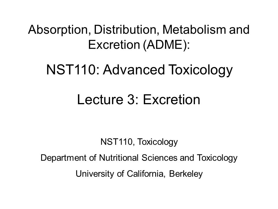 NST110: Advanced Toxicology Lecture 3: Excretion Absorption, Distribution, Metabolism and Excretion (ADME): NST110, Toxicology Department of Nutritional Sciences and Toxicology University of California, Berkeley