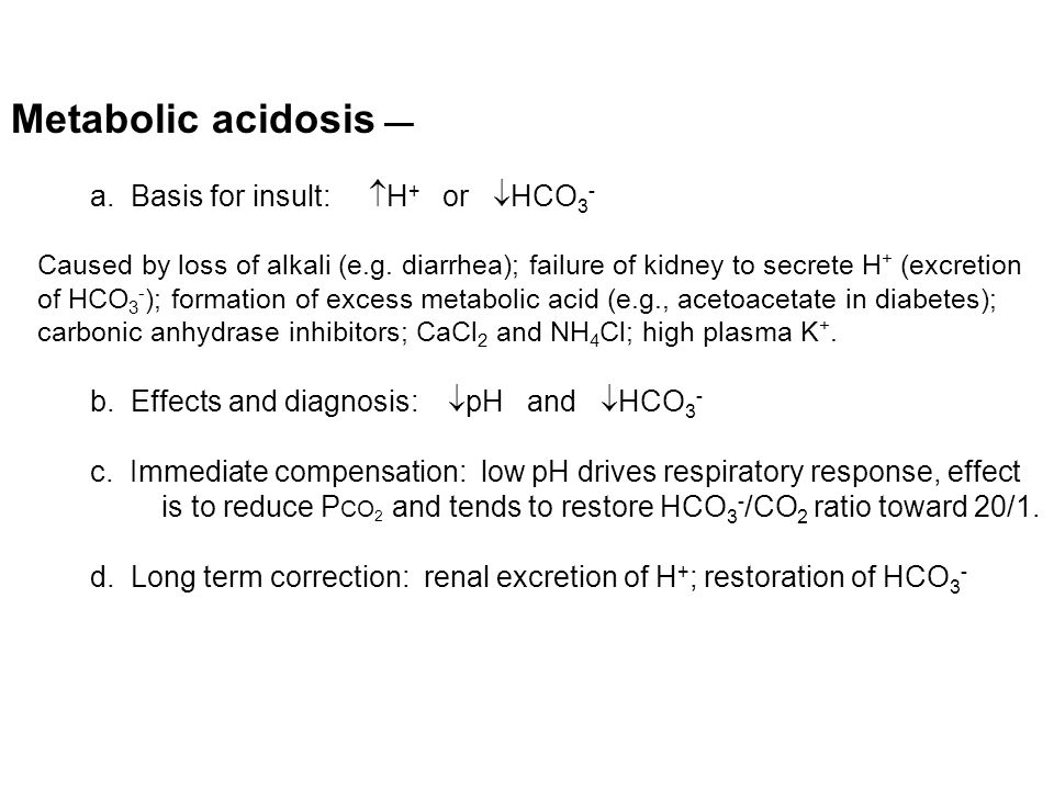 Metabolic acidosis — a. Basis for insult:  H + or  HCO 3 - Caused by loss of alkali (e.g.