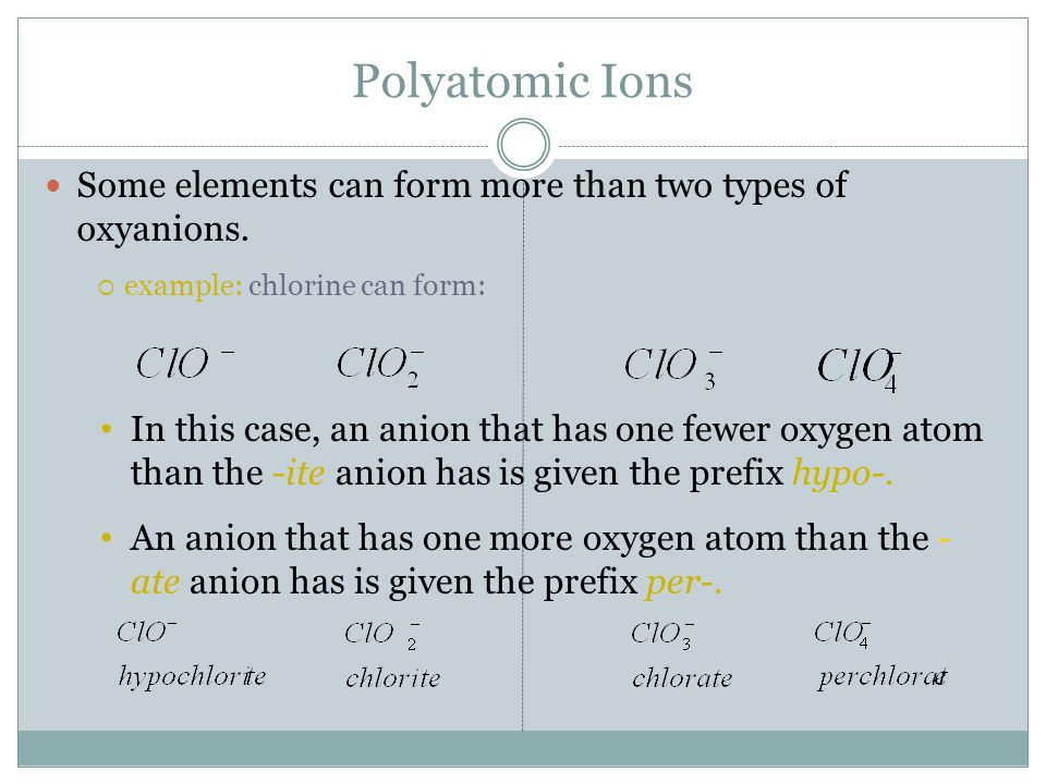 Polyatomic Ions Some elements can form more than two types of oxyanions.  example: chlorine can form: In this case, an anion that has one fewer oxyge