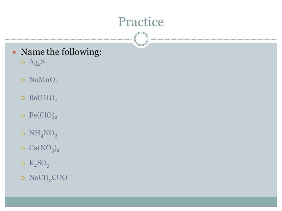 Practice Name the following:  Ag 2 S  NaMnO 4  Ba(OH) 2  Fe(ClO) 2  NH 4 NO 3  Ca(NO 3 ) 2  K 2 SO 3  NaCH 3 COO
