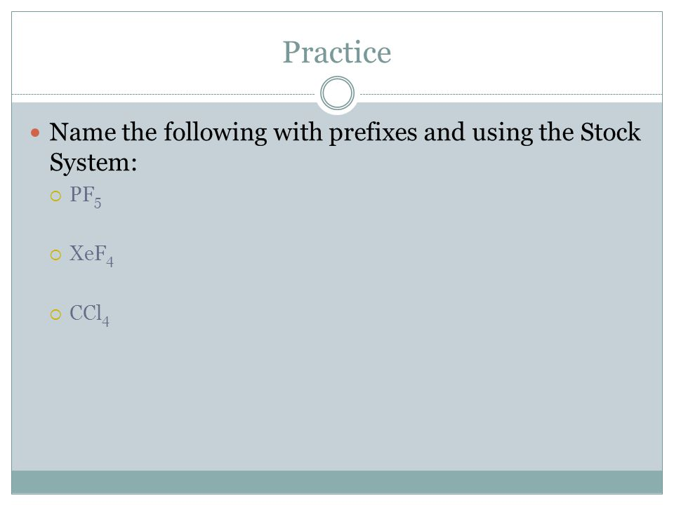 Practice Name the following with prefixes and using the Stock System:  PF 5  XeF 4  CCl 4