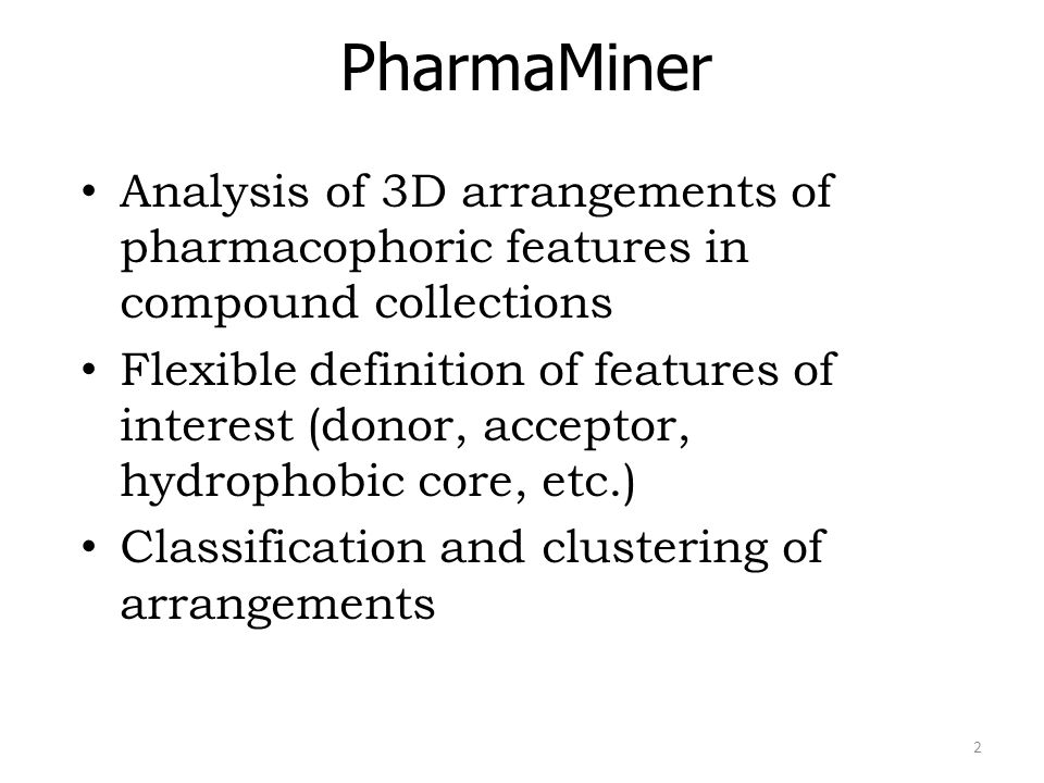 PharmaMiner Analysis of 3D arrangements of pharmacophoric features in compound collections Flexible definition of features of interest (donor, acceptor, hydrophobic core, etc.) Classification and clustering of arrangements 2