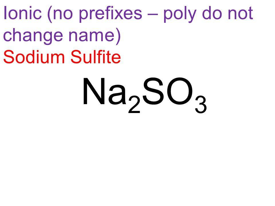 Ionic (no prefixes – poly do not change name) Sodium Sulfite