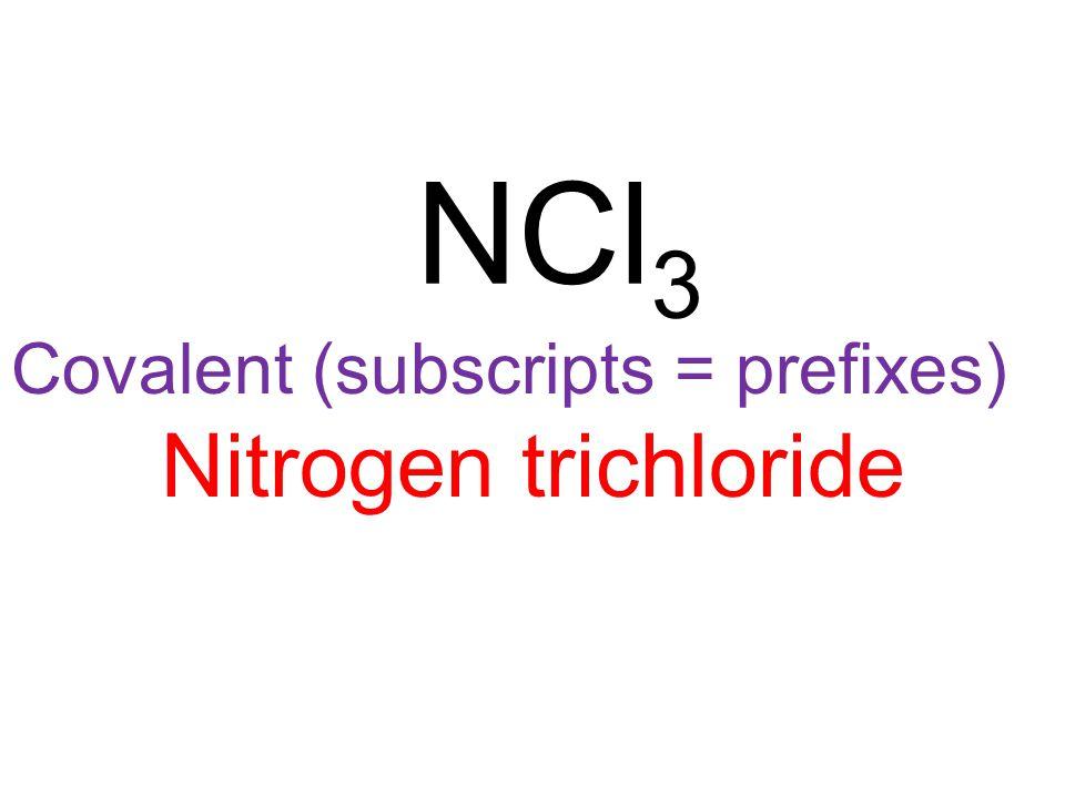 Covalent (subscripts = prefixes) Nitrogen trichloride