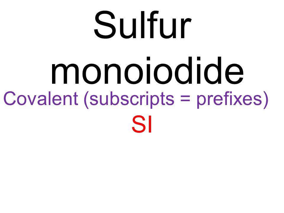 Covalent (subscripts = prefixes) SI