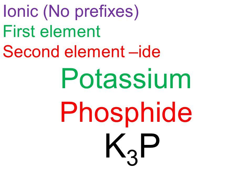 K3PK3P Ionic (No prefixes) First element Second element –ide Potassium Phosphide
