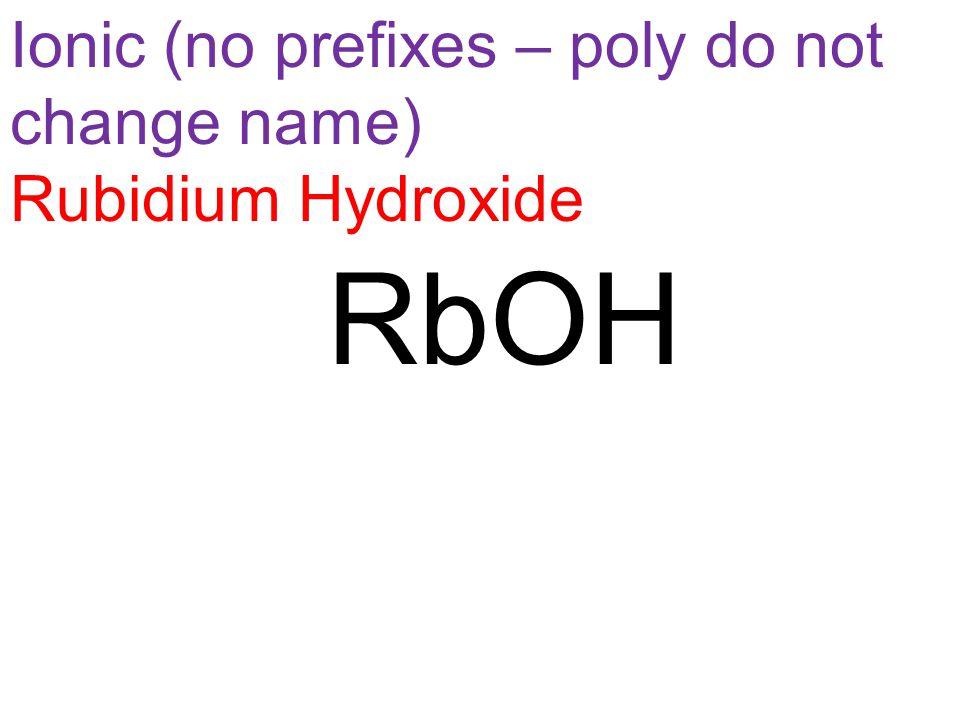 Ionic (no prefixes – poly do not change name) Rubidium Hydroxide