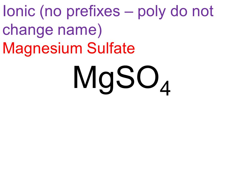 Ionic (no prefixes – poly do not change name) Magnesium Sulfate