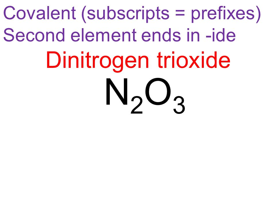 N2O3N2O3 Covalent (subscripts = prefixes) Second element ends in -ide Dinitrogen trioxide