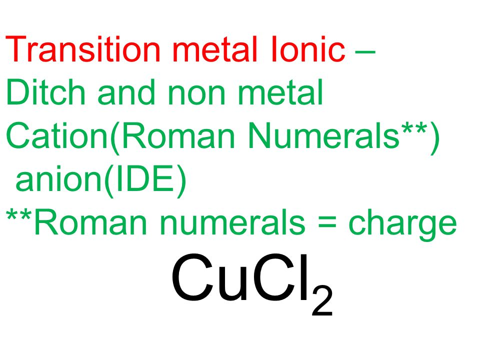 CuCl 2 Transition metal Ionic – Ditch and non metal Cation(Roman Numerals**) anion(IDE) **Roman numerals = charge