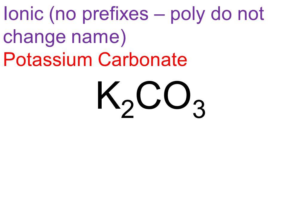 Ionic (no prefixes – poly do not change name) Potassium Carbonate