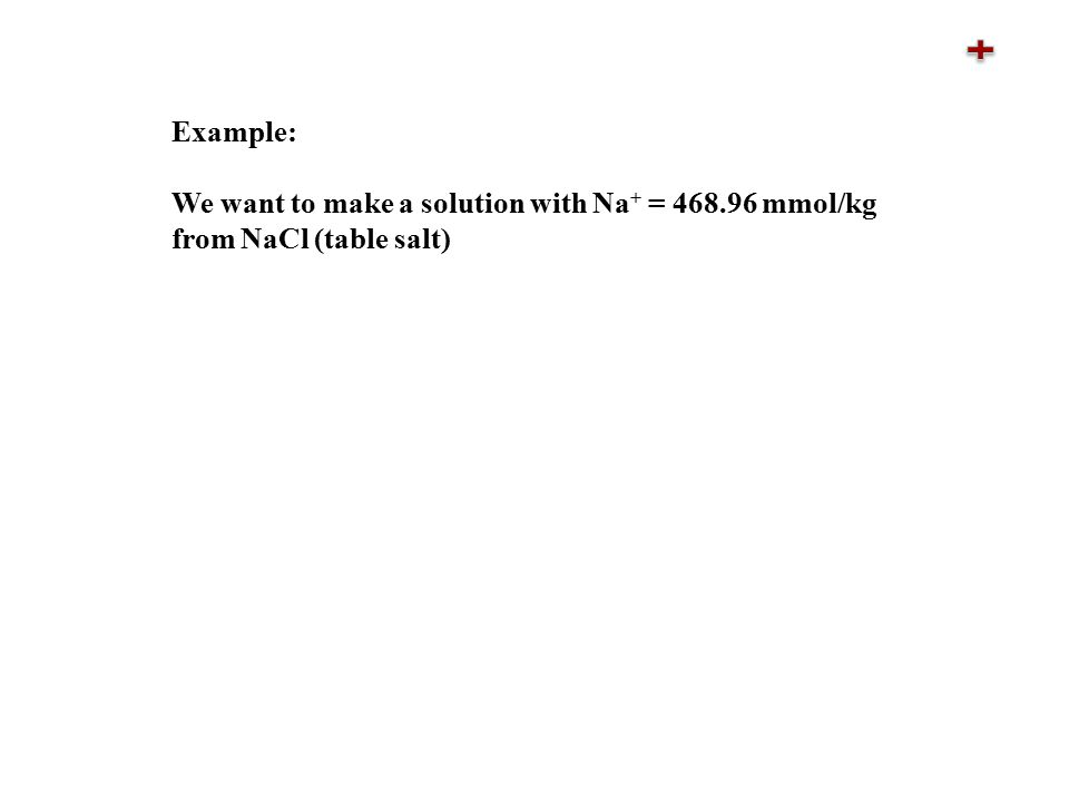 Example: We want to make a solution with Na + = 468.96 mmol/kg from NaCl (table salt)