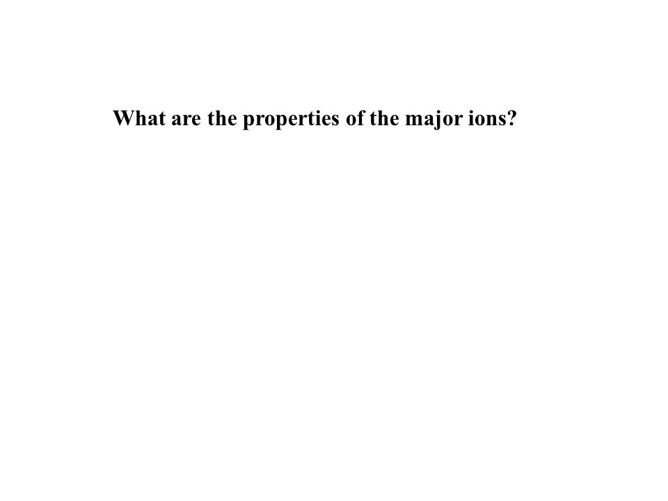 What are the properties of the major ions
