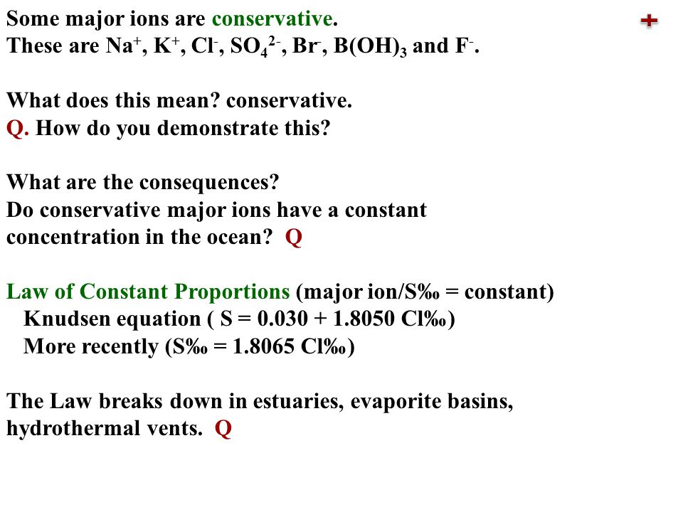 Some major ions are conservative. These are Na +, K +, Cl -, SO 4 2-, Br -, B(OH) 3 and F -.