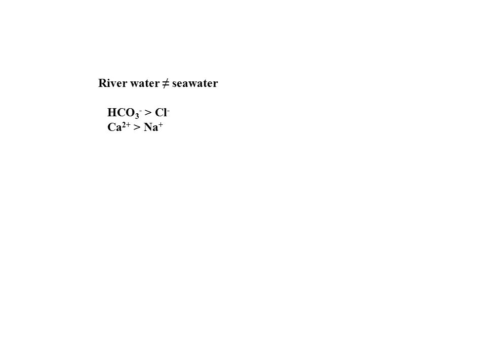 River water ≠ seawater HCO 3 - > Cl - Ca 2+ > Na +