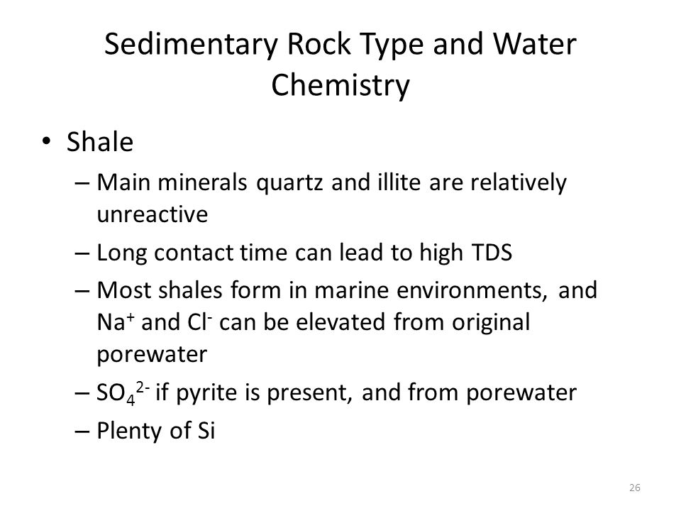 Sedimentary Rock Type and Water Chemistry Shale – Main minerals quartz and illite are relatively unreactive – Long contact time can lead to high TDS – Most shales form in marine environments, and Na + and Cl - can be elevated from original porewater – SO 4 2- if pyrite is present, and from porewater – Plenty of Si 26