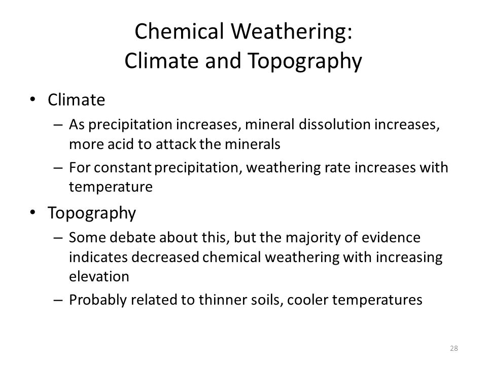 Chemical Weathering: Climate and Topography Climate – As precipitation increases, mineral dissolution increases, more acid to attack the minerals – For constant precipitation, weathering rate increases with temperature Topography – Some debate about this, but the majority of evidence indicates decreased chemical weathering with increasing elevation – Probably related to thinner soils, cooler temperatures 28