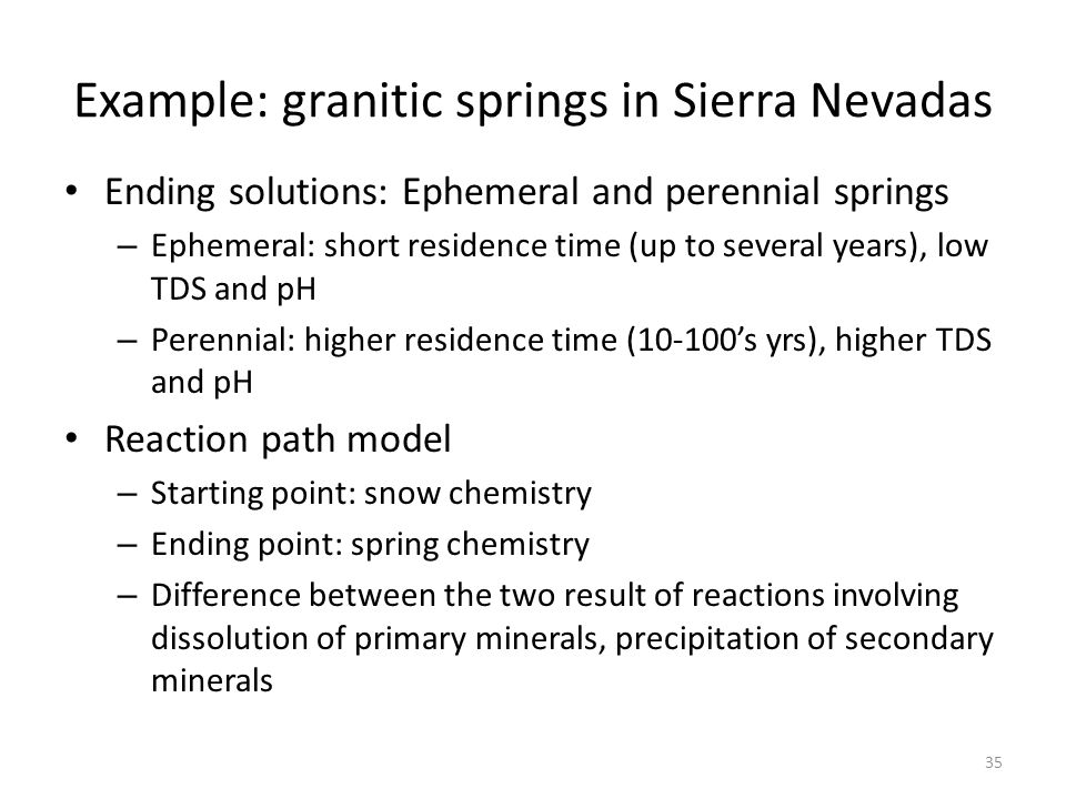 Example: granitic springs in Sierra Nevadas Ending solutions: Ephemeral and perennial springs – Ephemeral: short residence time (up to several years), low TDS and pH – Perennial: higher residence time (10-100's yrs), higher TDS and pH Reaction path model – Starting point: snow chemistry – Ending point: spring chemistry – Difference between the two result of reactions involving dissolution of primary minerals, precipitation of secondary minerals 35