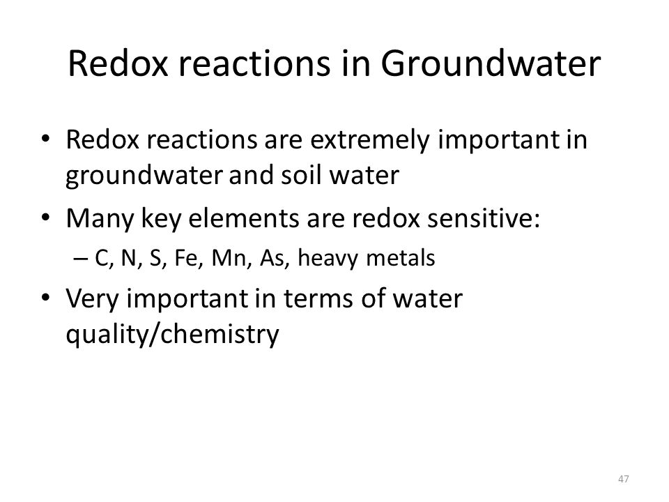 Redox reactions in Groundwater Redox reactions are extremely important in groundwater and soil water Many key elements are redox sensitive: – C, N, S, Fe, Mn, As, heavy metals Very important in terms of water quality/chemistry 47