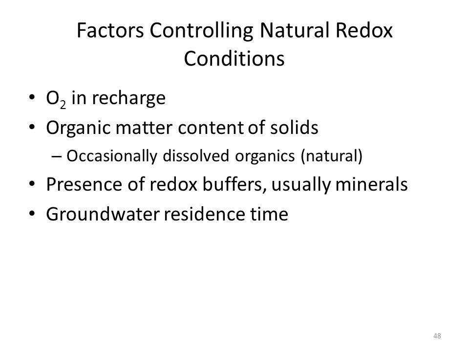 Factors Controlling Natural Redox Conditions O 2 in recharge Organic matter content of solids – Occasionally dissolved organics (natural) Presence of redox buffers, usually minerals Groundwater residence time 48