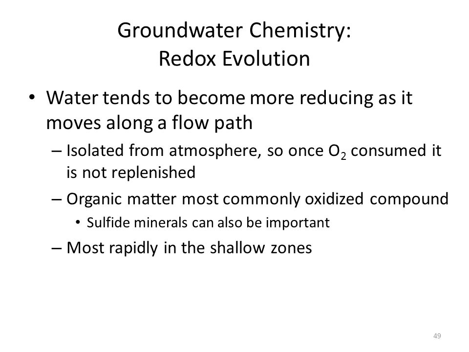Groundwater Chemistry: Redox Evolution Water tends to become more reducing as it moves along a flow path – Isolated from atmosphere, so once O 2 consumed it is not replenished – Organic matter most commonly oxidized compound Sulfide minerals can also be important – Most rapidly in the shallow zones 49