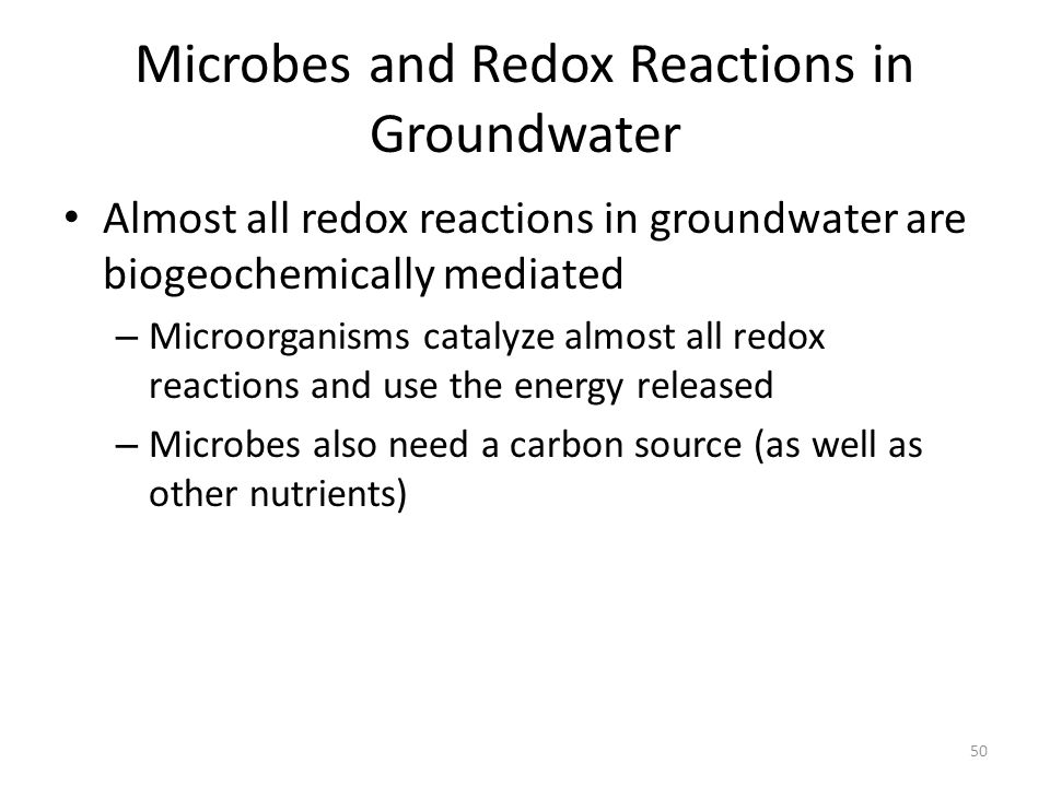 Microbes and Redox Reactions in Groundwater Almost all redox reactions in groundwater are biogeochemically mediated – Microorganisms catalyze almost all redox reactions and use the energy released – Microbes also need a carbon source (as well as other nutrients) 50