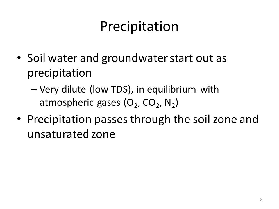 Precipitation Soil water and groundwater start out as precipitation – Very dilute (low TDS), in equilibrium with atmospheric gases (O 2, CO 2, N 2 ) Precipitation passes through the soil zone and unsaturated zone 8