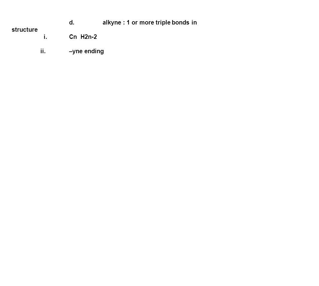 d. alkyne : 1 or more triple bonds in structure i.Cn H2n-2 ii.–yne ending