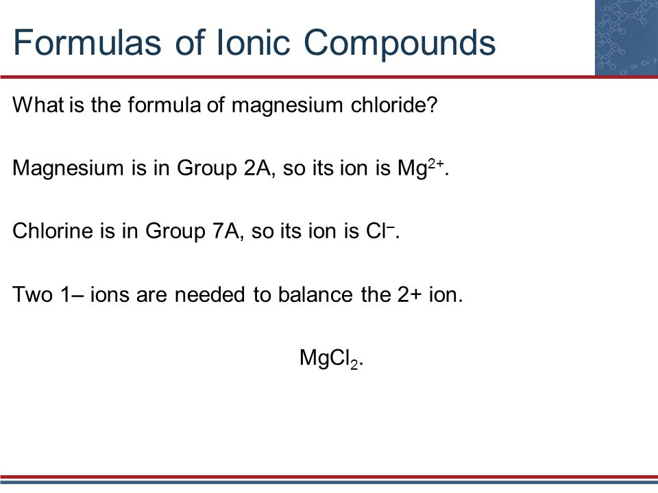Formulas of Ionic Compounds What is the formula of magnesium chloride? Magnesium is in Group 2A, so its ion is Mg 2+. Chlorine is in Group 7A, so its