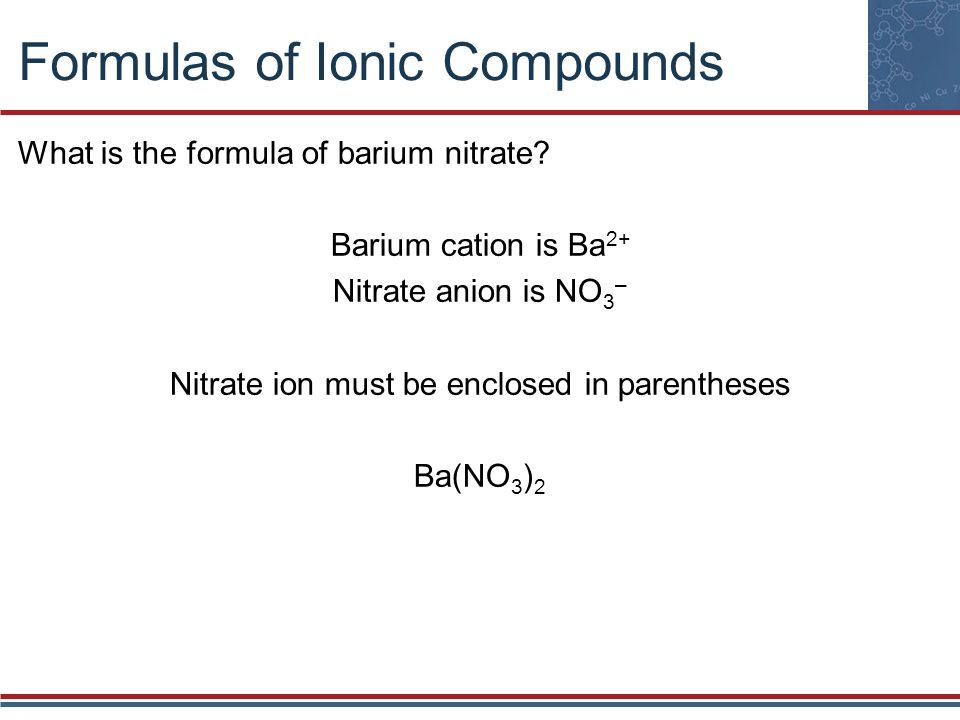 Formulas of Ionic Compounds What is the formula of barium nitrate? Barium cation is Ba 2+ Nitrate anion is NO 3 – Nitrate ion must be enclosed in pare