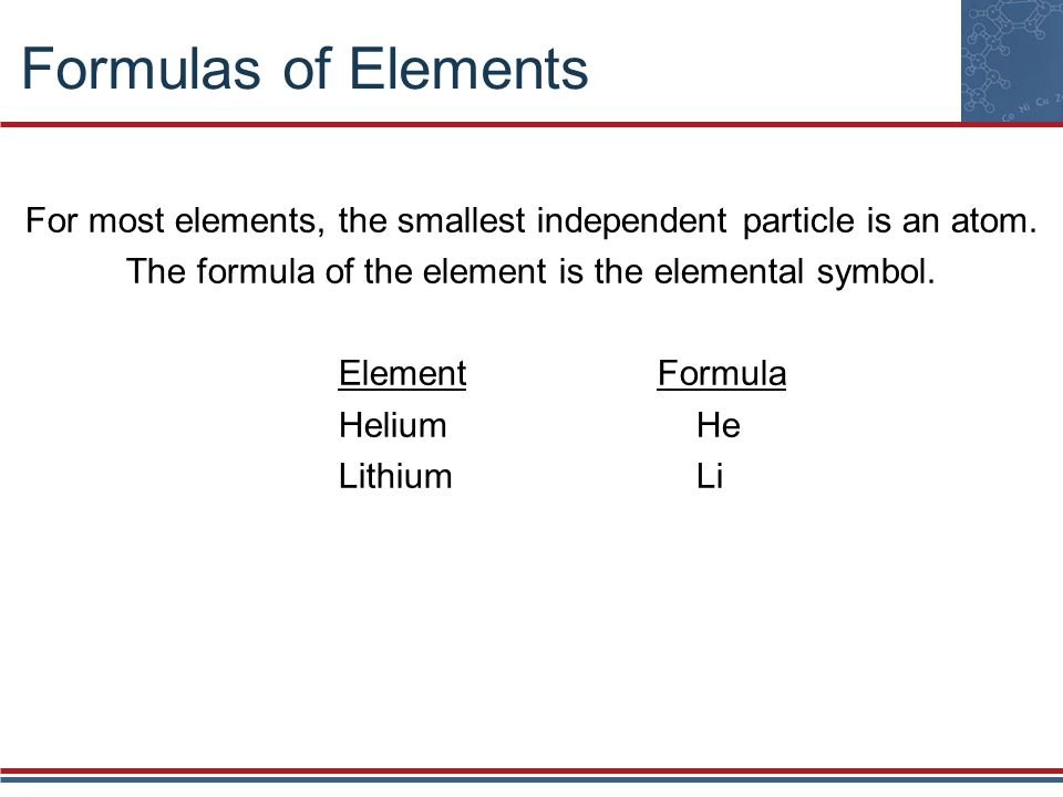 Formulas of Elements For most elements, the smallest independent particle is an atom. The formula of the element is the elemental symbol. ElementFormu
