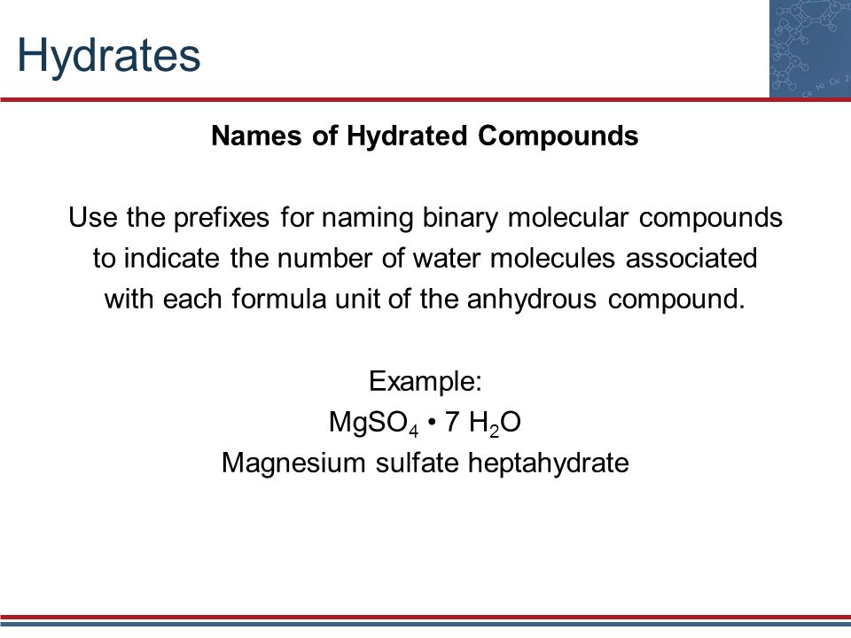 Hydrates Names of Hydrated Compounds Use the prefixes for naming binary molecular compounds to indicate the number of water molecules associated with