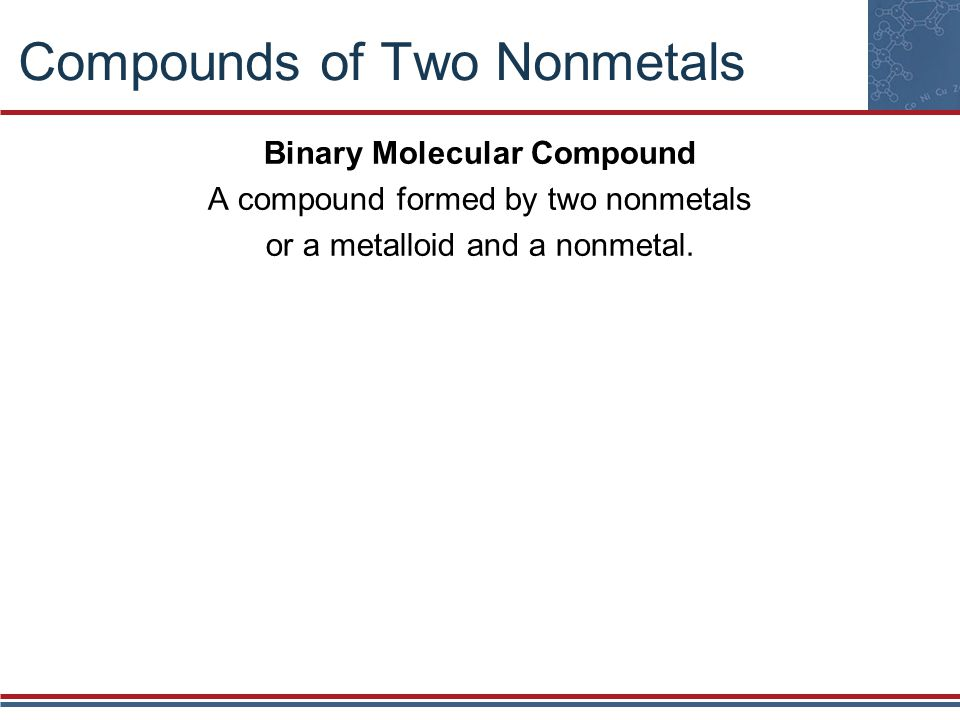 Compounds of Two Nonmetals Naming Binary Molecular Compounds The first word is the name of the first element.