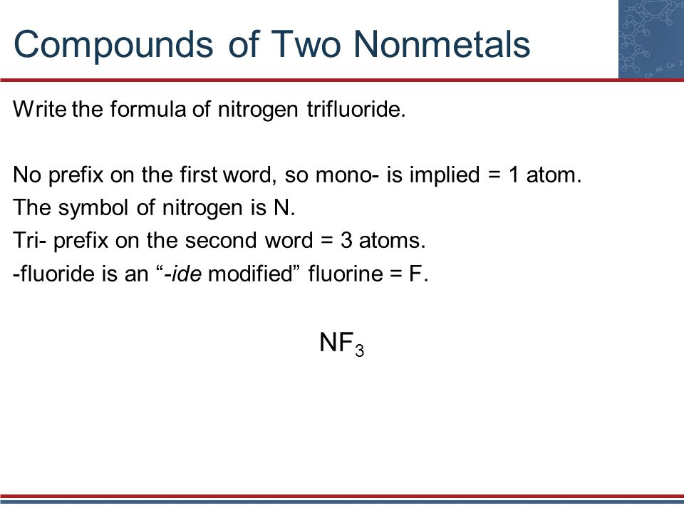Compounds of Two Nonmetals Two compounds are so common they are always called by their traditional names: H 2 O is water NH 3 is ammonia