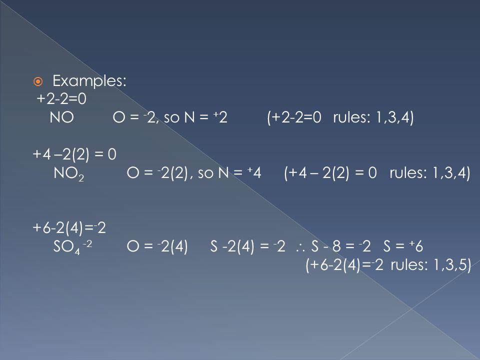 Examples: +2-2=0 NO O = - 2, so N = + 2 (+2-2=0 rules: 1,3,4) +4 –2(2) = 0 NO 2 O = - 2(2), so N = + 4 (+4 – 2(2) = 0 rules: 1,3,4) +6-2(4)= - 2 SO 4 -2 O = - 2(4) S -2(4) = - 2  S - 8 = - 2 S = + 6 (+6-2(4)= - 2 rules: 1,3,5)