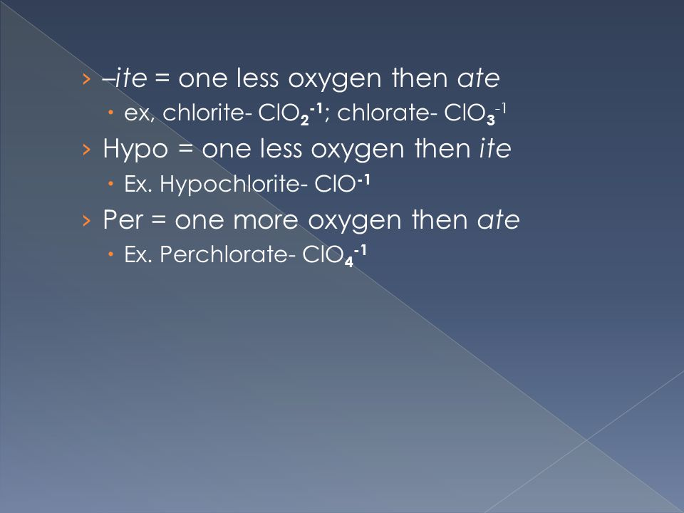 › –ite = one less oxygen then ate  ex, chlorite- ClO 2 -1 ; chlorate- ClO 3 -1 › Hypo = one less oxygen then ite  Ex.