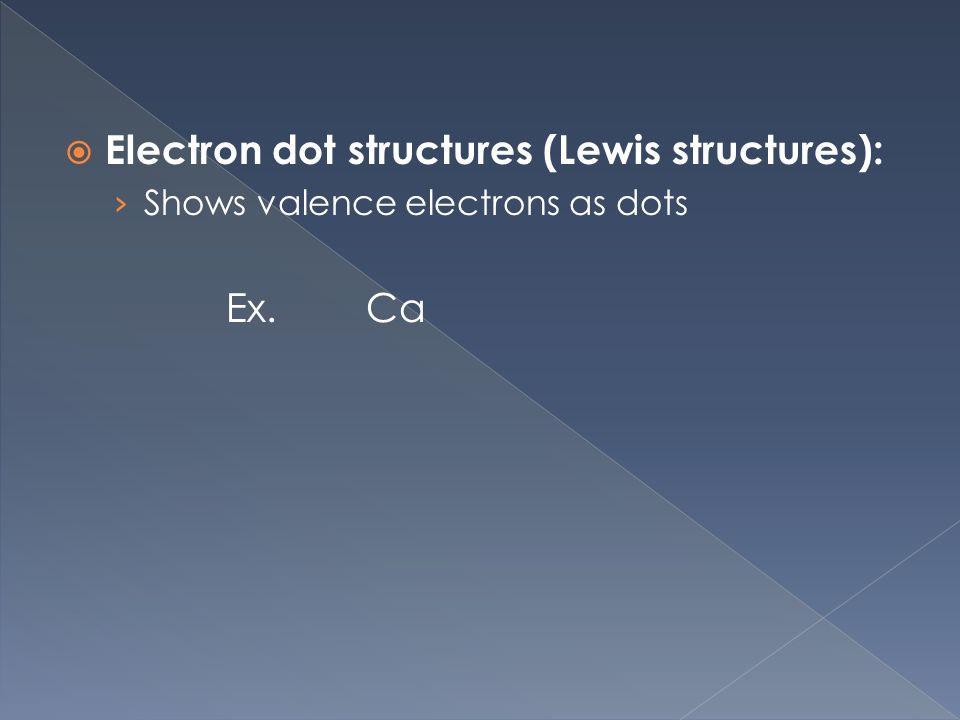  Electron dot structures (Lewis structures): › Shows valence electrons as dots Ex. Ca