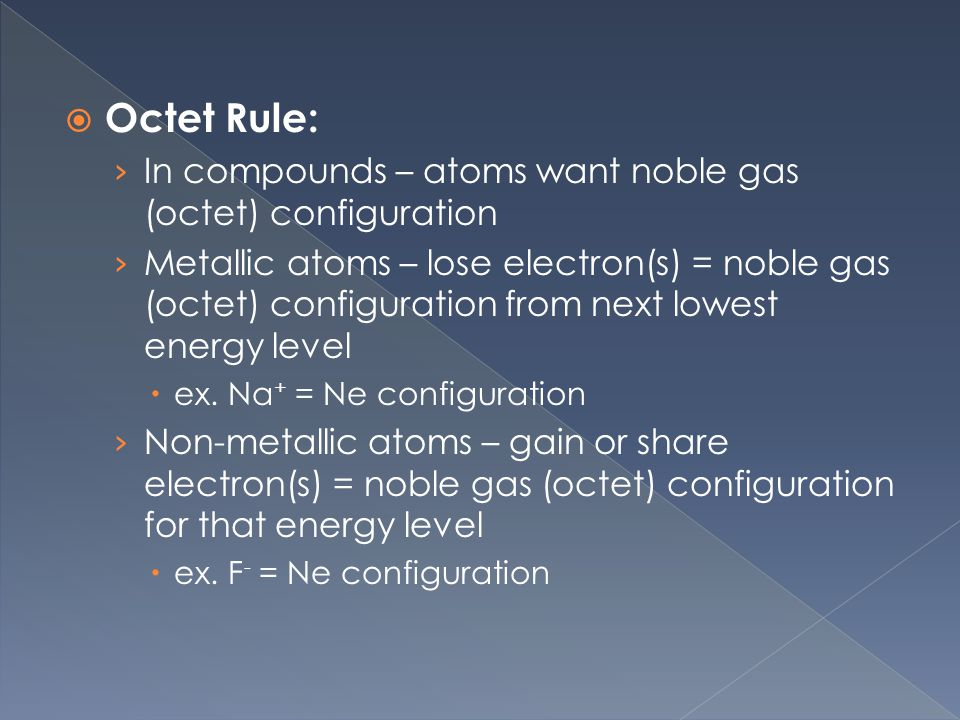 Octet Rule: › In compounds – atoms want noble gas (octet) configuration › Metallic atoms – lose electron(s) = noble gas (octet) configuration from next lowest energy level  ex.