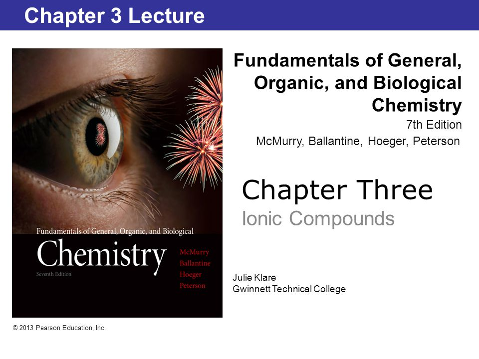Chapter Three Ionic Compounds Fundamentals of General, Organic, and Biological Chemistry 7th Edition Chapter 3 Lecture © 2013 Pearson Education, Inc.