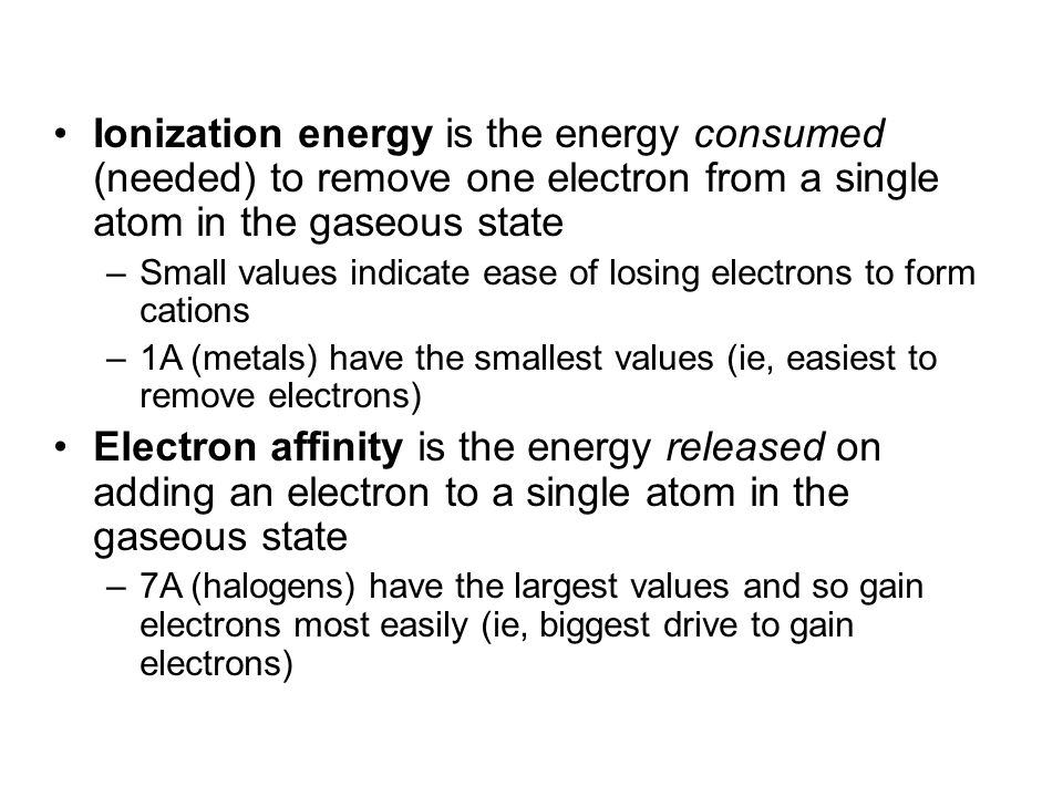 Ionization energy is the energy consumed (needed) to remove one electron from a single atom in the gaseous state –Small values indicate ease of losing electrons to form cations –1A (metals) have the smallest values (ie, easiest to remove electrons) Electron affinity is the energy released on adding an electron to a single atom in the gaseous state –7A (halogens) have the largest values and so gain electrons most easily (ie, biggest drive to gain electrons) © 2013 Pearson Education, Inc.
