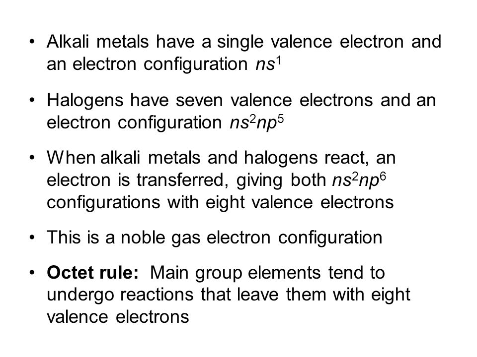 Alkali metals have a single valence electron and an electron configuration ns 1 Halogens have seven valence electrons and an electron configuration ns 2 np 5 When alkali metals and halogens react, an electron is transferred, giving both ns 2 np 6 configurations with eight valence electrons This is a noble gas electron configuration Octet rule: Main group elements tend to undergo reactions that leave them with eight valence electrons © 2013 Pearson Education, Inc.